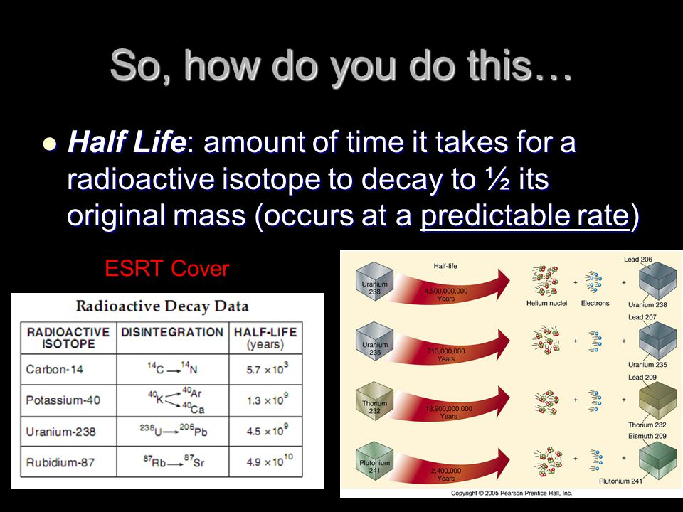 So, how do you do this… Half Life: amount of time it takes for a radioactive isotope to decay to ½ its original mass (occurs at a predictable rate)