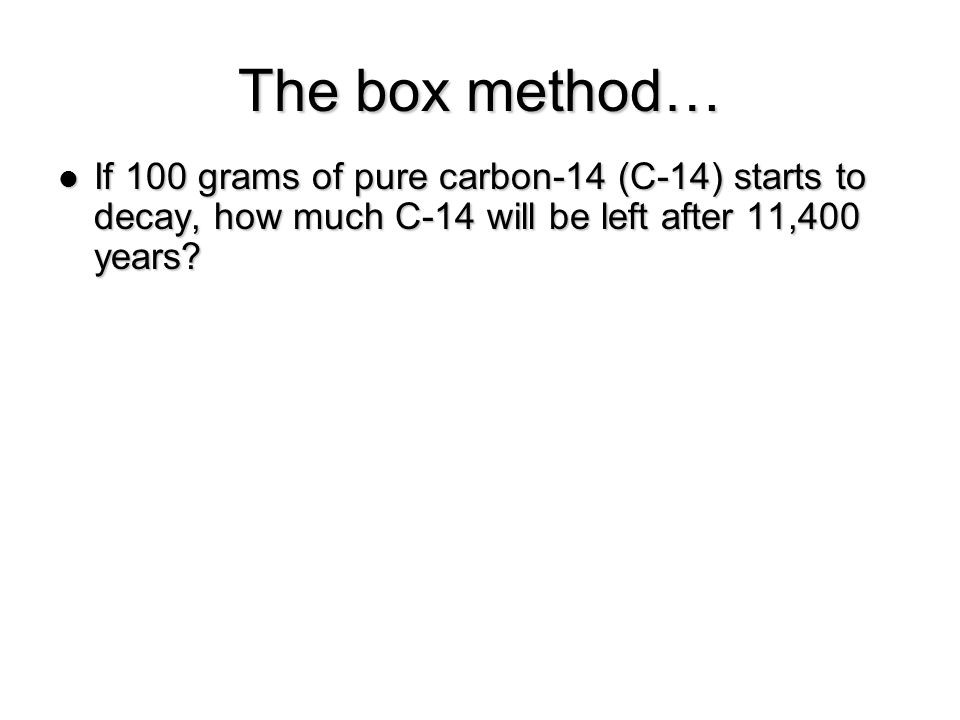 The box method… If 100 grams of pure carbon-14 (C-14) starts to decay, how much C-14 will be left after 11,400 years