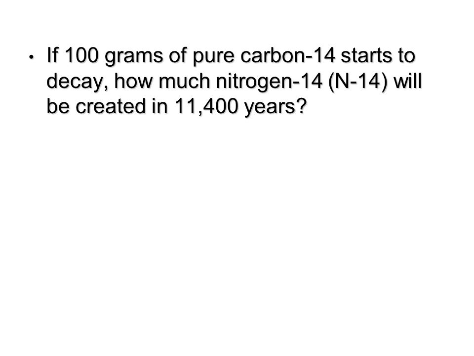If 100 grams of pure carbon-14 starts to decay, how much nitrogen-14 (N-14) will be created in 11,400 years