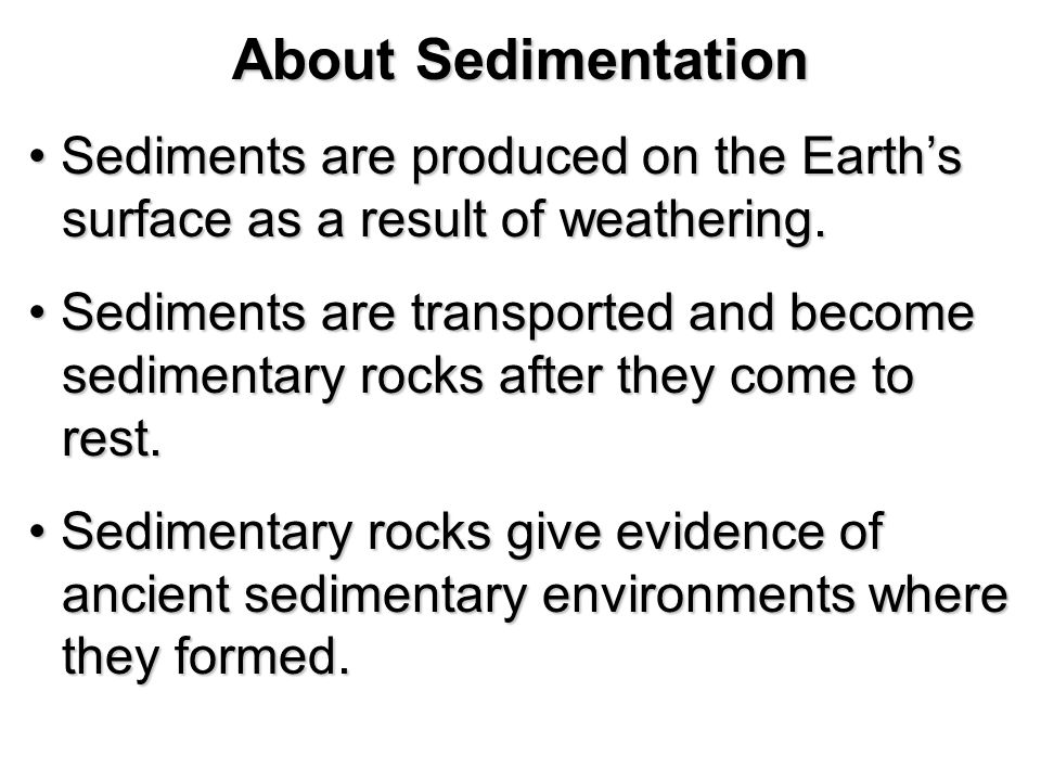 About Sedimentation Sediments are produced on the Earth's surface as a result of weathering.