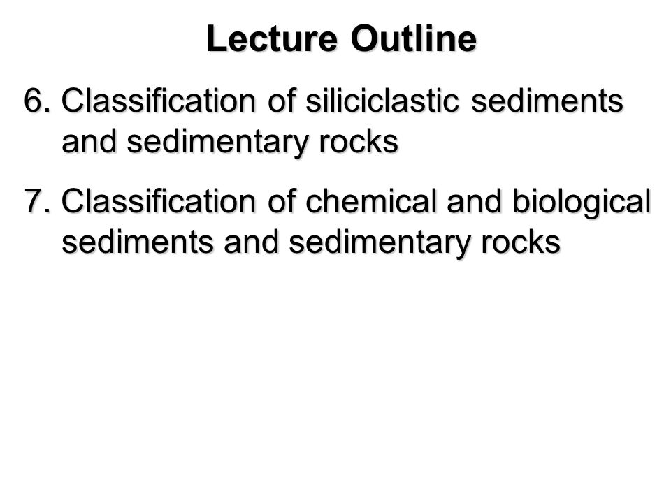 Lecture Outline 6. Classification of siliciclastic sediments and sedimentary rocks.