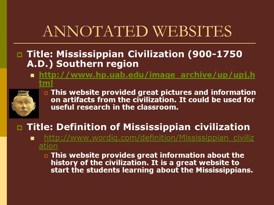 ANNOTATED WEBSITES Title: Mississippian Civilization (900-1750 A.D.) Southern region. http://www.hp.uab.edu/image_archive/up/upj.html.