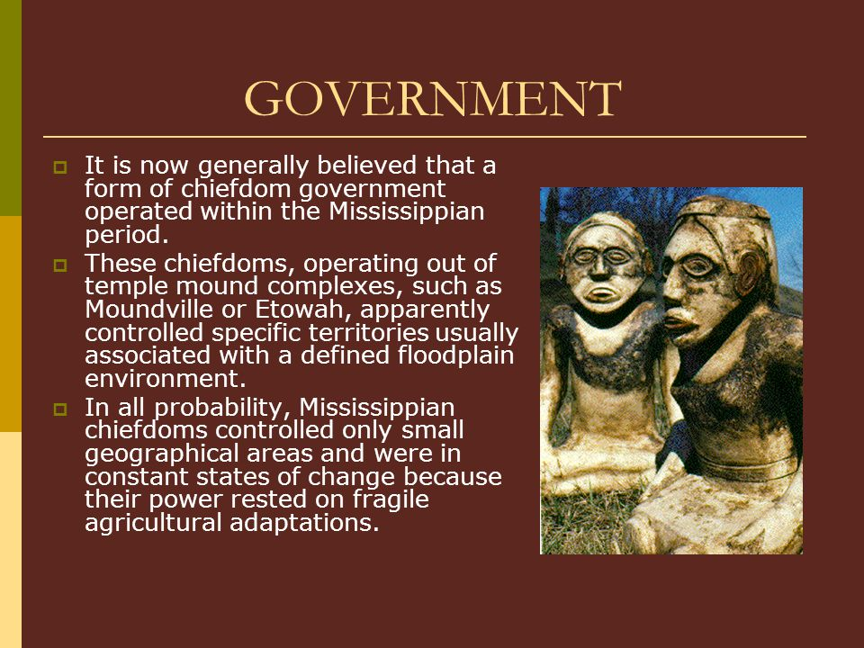 GOVERNMENT It is now generally believed that a form of chiefdom government operated within the Mississippian period.