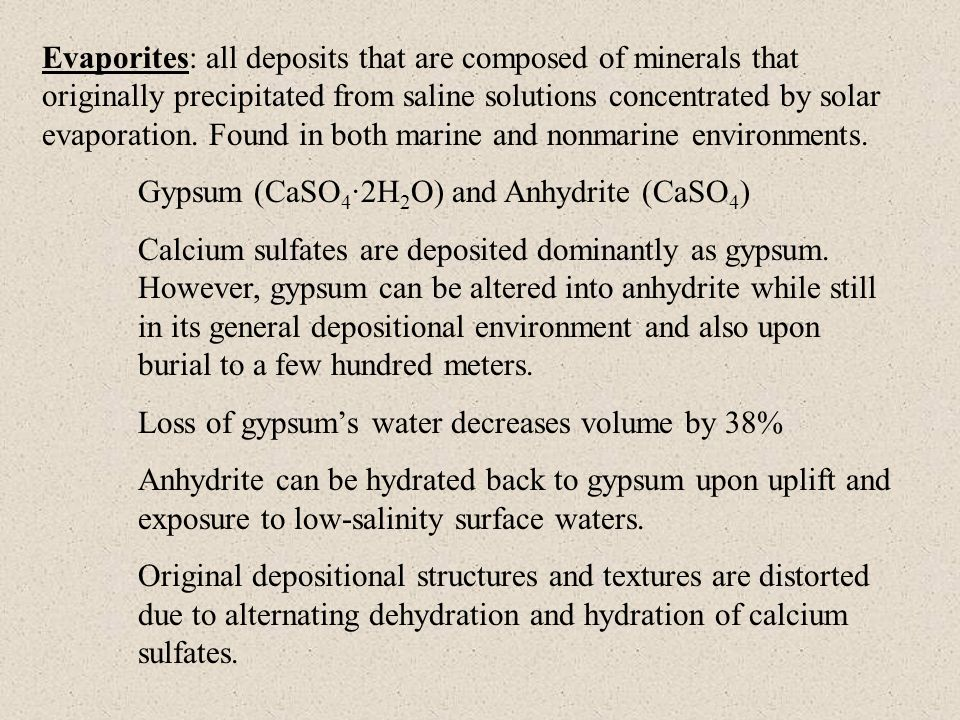 Evaporites: all deposits that are composed of minerals that originally precipitated from saline solutions concentrated by solar evaporation. Found in both marine and nonmarine environments.