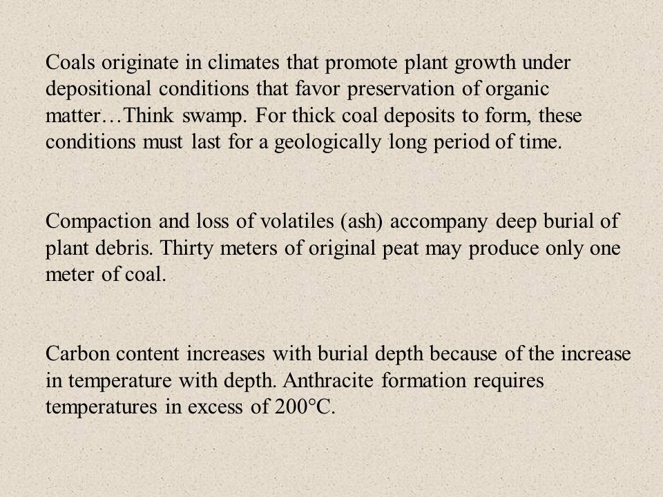 Coals originate in climates that promote plant growth under depositional conditions that favor preservation of organic matter…Think swamp. For thick coal deposits to form, these conditions must last for a geologically long period of time.