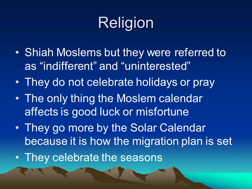 Religion Shiah Moslems but they were referred to as indifferent and uninterested They do not celebrate holidays or pray.