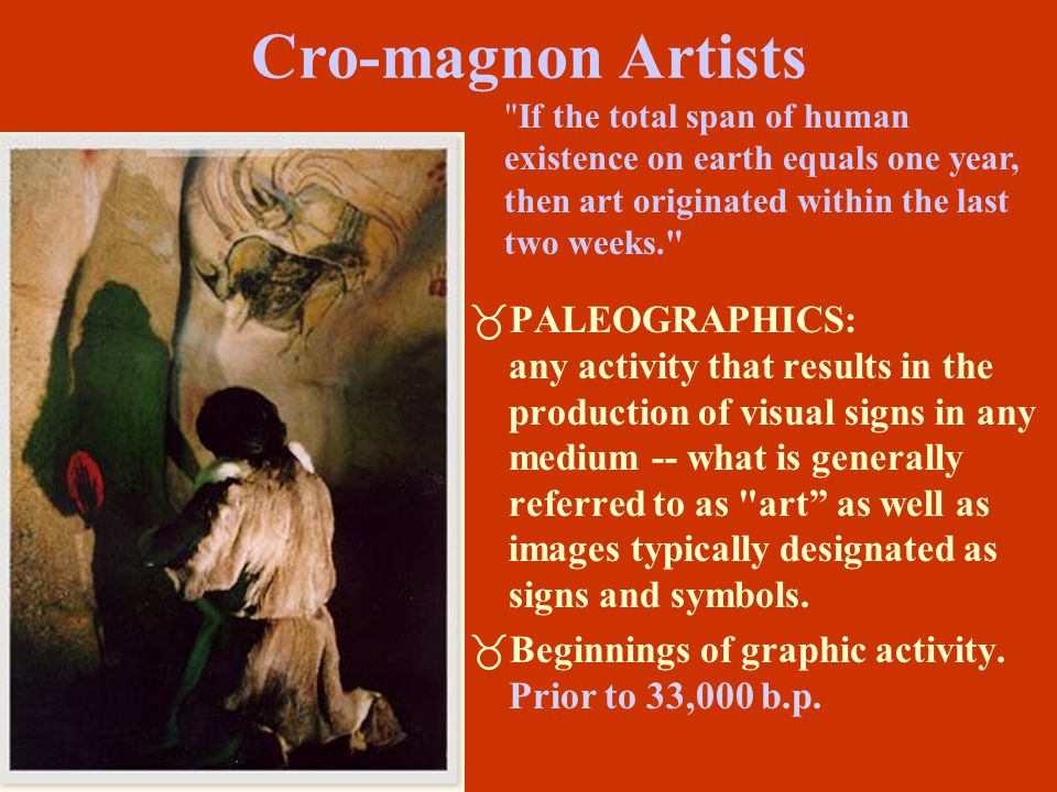 Cro-magnon Artists If the total span of human existence on earth equals one year, then art originated within the last two weeks.