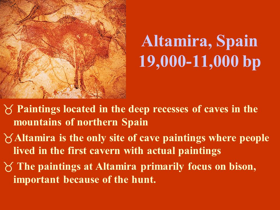 Altamira, Spain 19,000-11,000 bp Paintings located in the deep recesses of caves in the mountains of northern Spain.