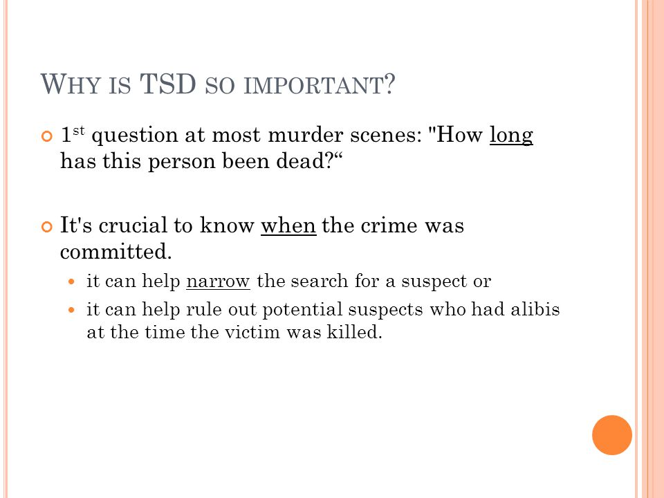 Why is TSD so important 1st question at most murder scenes: How long has this person been dead