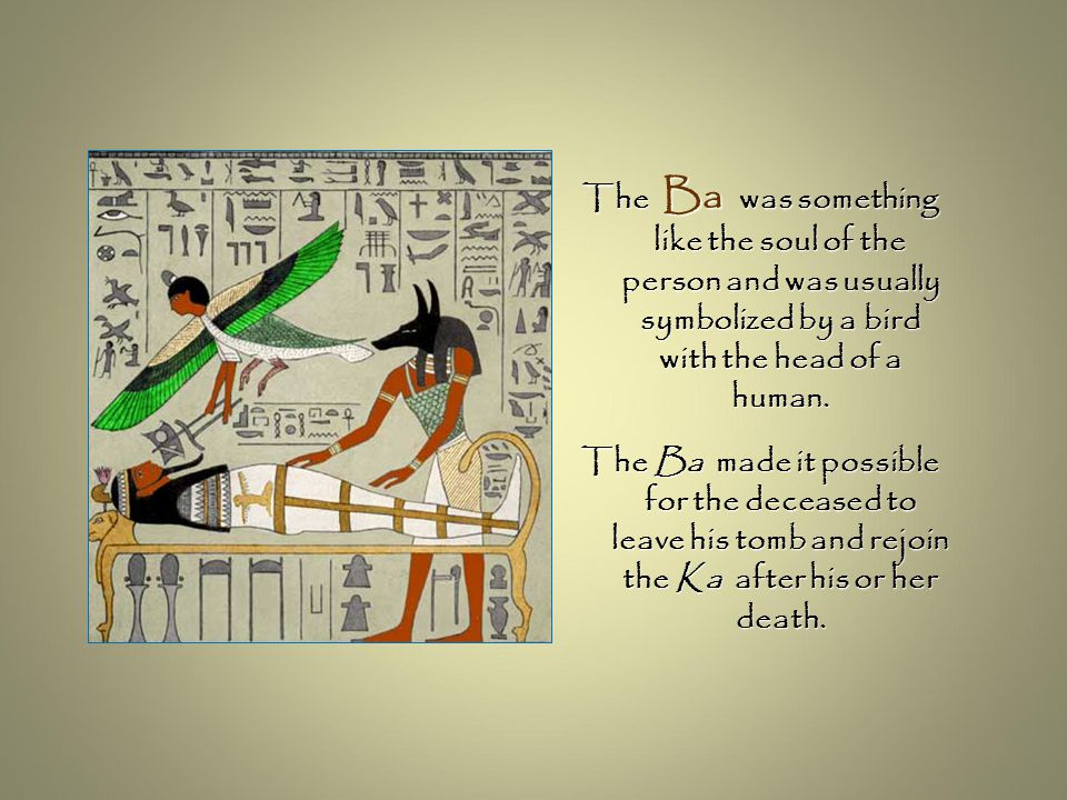 The Ba was something like the soul of the person and was usually symbolized by a bird with the head of a human.