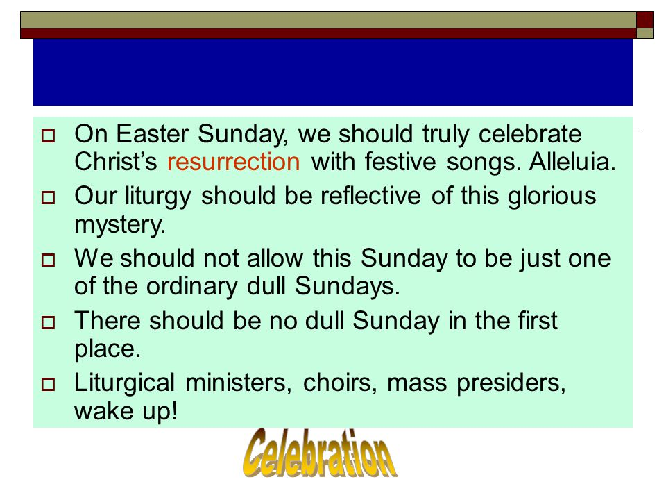 On Easter Sunday, we should truly celebrate Christ's resurrection with festive songs. Alleluia.