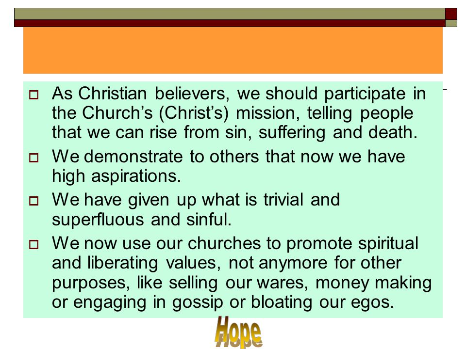 As Christian believers, we should participate in the Church's (Christ's) mission, telling people that we can rise from sin, suffering and death.