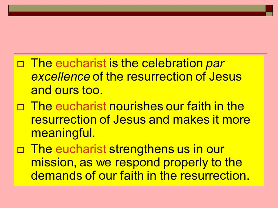 The eucharist is the celebration par excellence of the resurrection of Jesus and ours too.