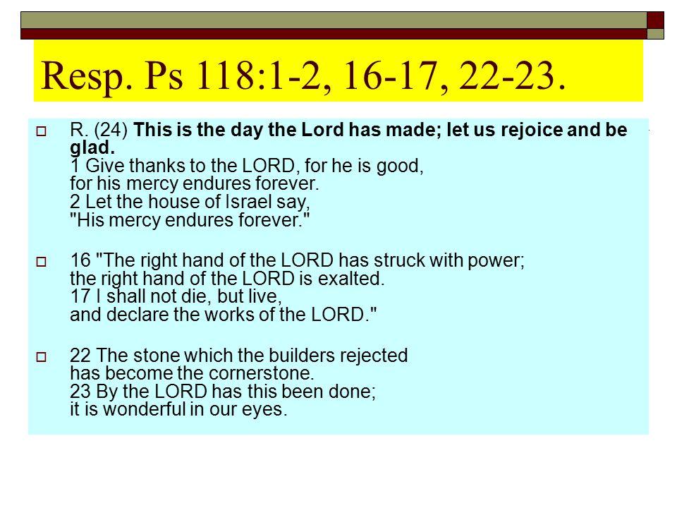 Resp. Ps 118:1-2, 16-17, 22-23.
