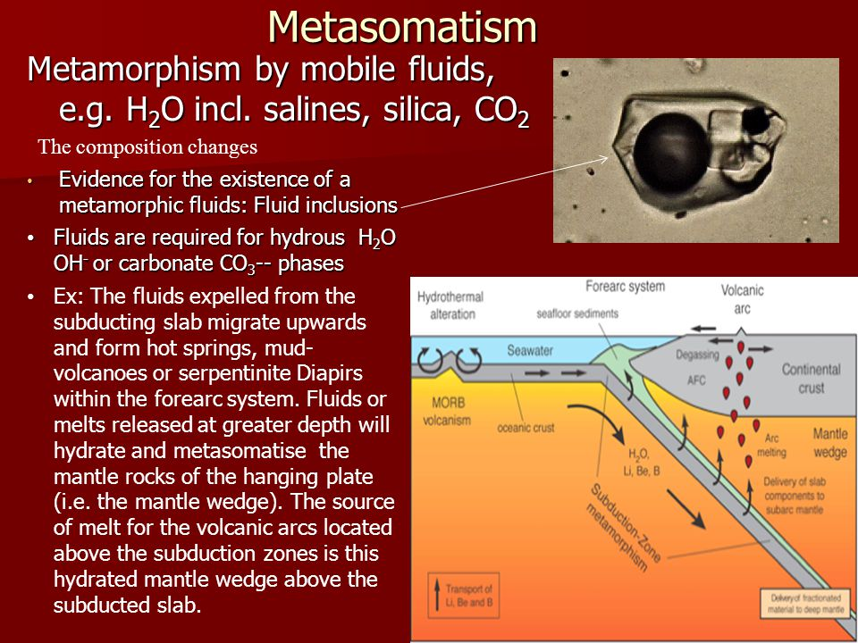 Metasomatism Metamorphism by mobile fluids, e.g. H2O incl. salines, silica, CO2. The composition changes.