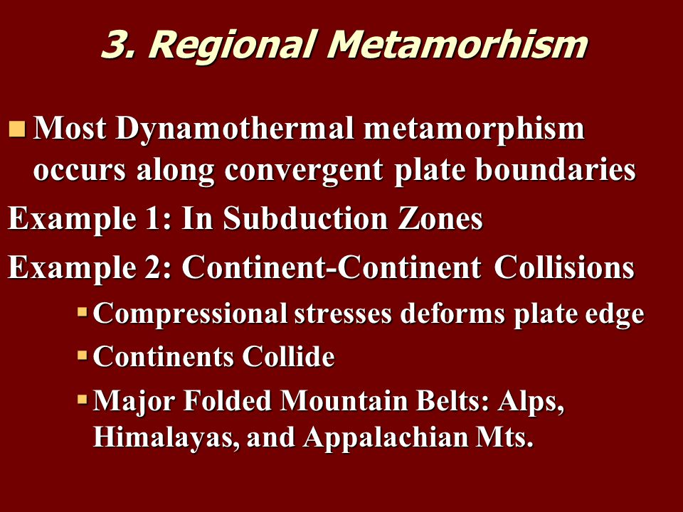 3. Regional Metamorhism Most Dynamothermal metamorphism occurs along convergent plate boundaries. Example 1: In Subduction Zones.