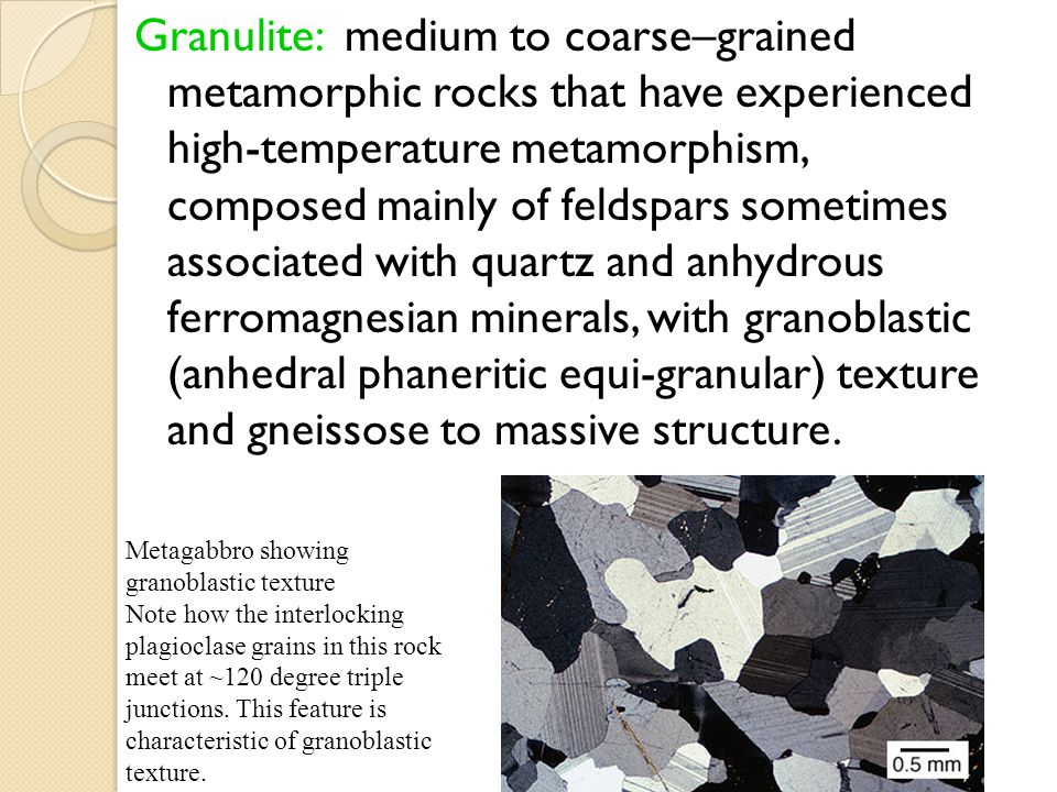 Granulite: medium to coarse–grained metamorphic rocks that have experienced high-temperature metamorphism, composed mainly of feldspars sometimes associated with quartz and anhydrous ferromagnesian minerals, with granoblastic (anhedral phaneritic equi-granular) texture and gneissose to massive structure.