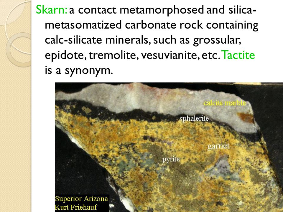 Skarn: a contact metamorphosed and silica- metasomatized carbonate rock containing calc-silicate minerals, such as grossular, epidote, tremolite, vesuvianite, etc.