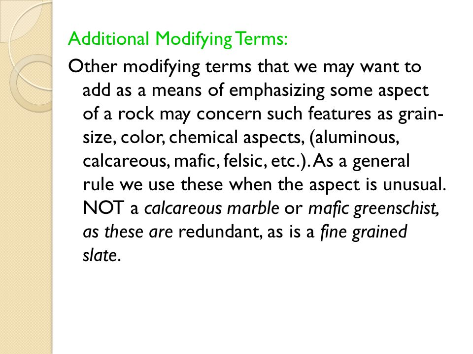 Additional Modifying Terms: Other modifying terms that we may want to add as a means of emphasizing some aspect of a rock may concern such features as grain- size, color, chemical aspects, (aluminous, calcareous, mafic, felsic, etc.).