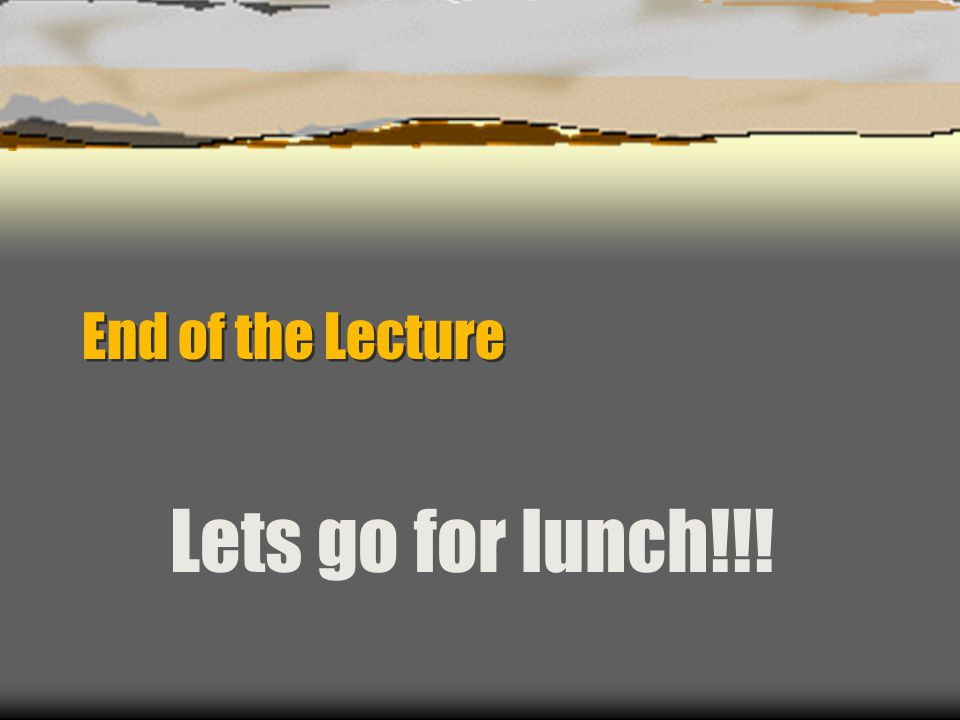 End of the Lecture Lets go for lunch!!!