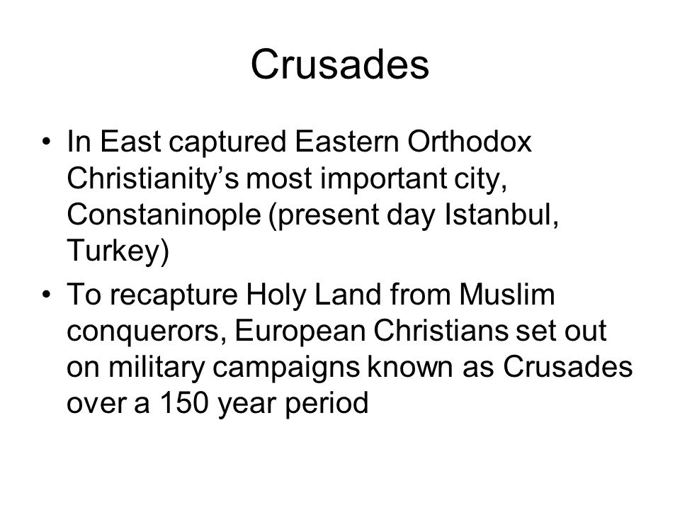 Crusades In East captured Eastern Orthodox Christianity's most important city, Constaninople (present day Istanbul, Turkey)
