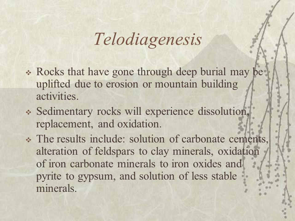 Telodiagenesis Rocks that have gone through deep burial may be uplifted due to erosion or mountain building activities.