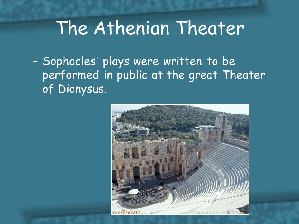 The Athenian Theater Sophocles' plays were written to be performed in public at the great Theater of Dionysus.