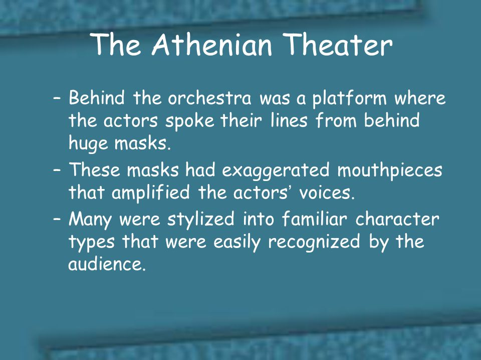 The Athenian Theater Behind the orchestra was a platform where the actors spoke their lines from behind huge masks.
