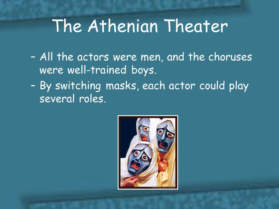The Athenian Theater All the actors were men, and the choruses were well-trained boys.