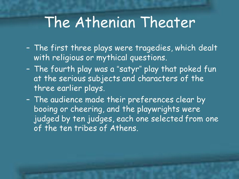 The Athenian Theater The first three plays were tragedies, which dealt with religious or mythical questions.