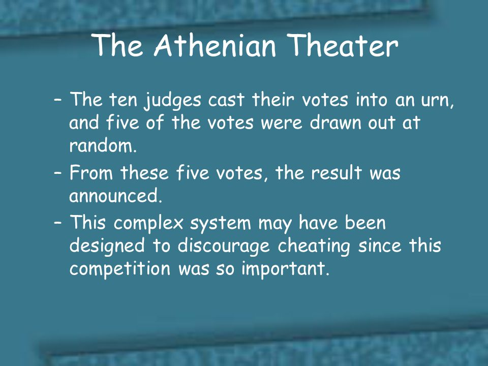 The Athenian Theater The ten judges cast their votes into an urn, and five of the votes were drawn out at random.