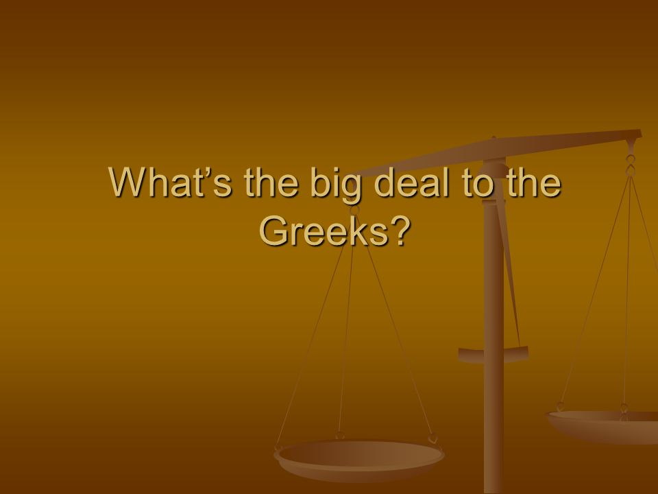What's the big deal to the Greeks