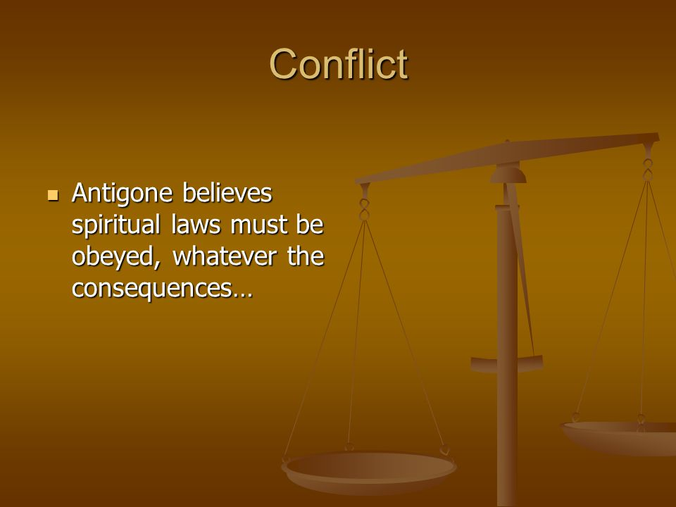 Conflict Antigone believes spiritual laws must be obeyed, whatever the consequences…