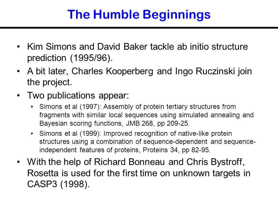 The Humble Beginnings Kim Simons and David Baker tackle ab initio structure prediction (1995/96).