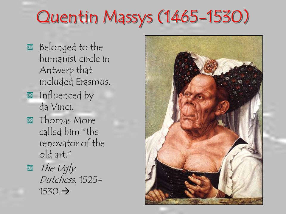 Quentin Massys (1465-1530) Belonged to the humanist circle in Antwerp that included Erasmus. Influenced by da Vinci.