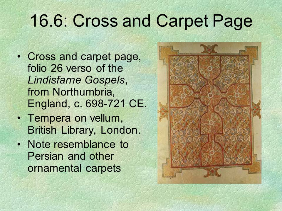 16.6: Cross and Carpet Page Cross and carpet page, folio 26 verso of the Lindisfarne Gospels, from Northumbria, England, c. 698-721 CE.
