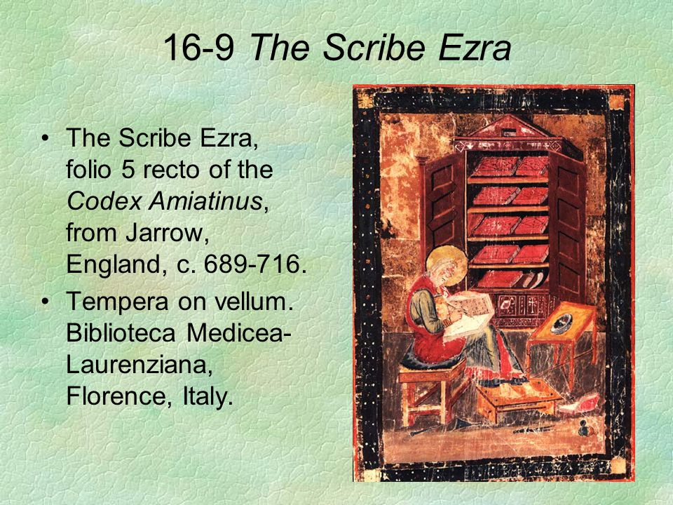 16-9 The Scribe Ezra The Scribe Ezra, folio 5 recto of the Codex Amiatinus, from Jarrow, England, c. 689-716.