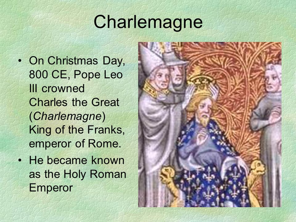 Charlemagne On Christmas Day, 800 CE, Pope Leo III crowned Charles the Great (Charlemagne) King of the Franks, emperor of Rome.