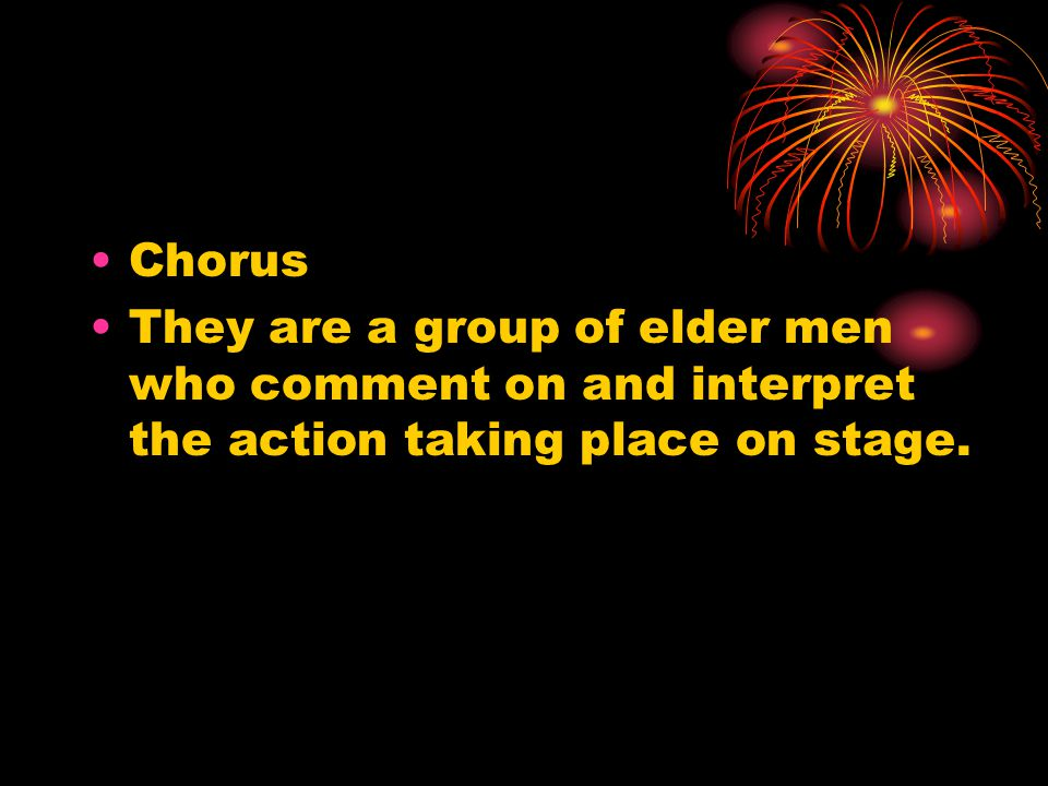 Chorus They are a group of elder men who comment on and interpret the action taking place on stage.