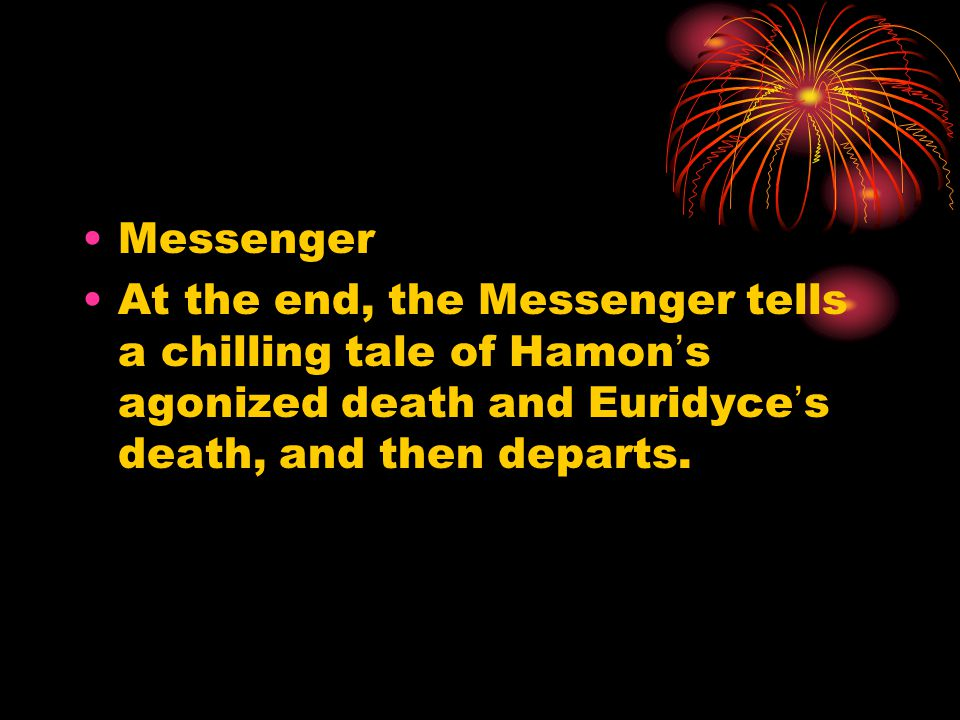Messenger At the end, the Messenger tells a chilling tale of Hamon's agonized death and Euridyce's death, and then departs.