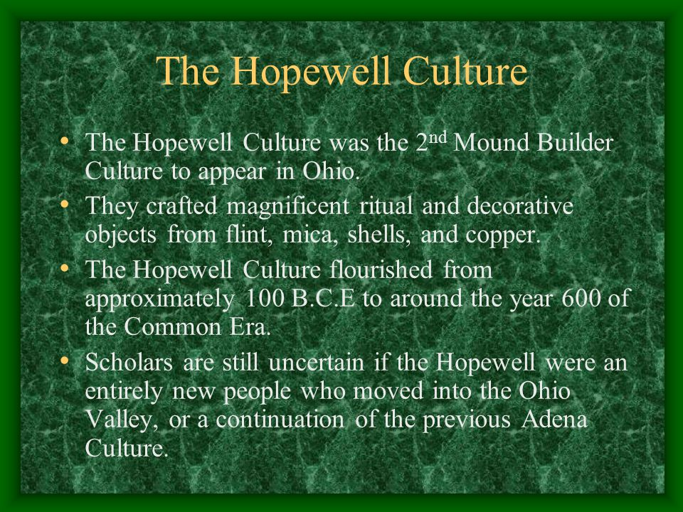 The Hopewell Culture The Hopewell Culture was the 2nd Mound Builder Culture to appear in Ohio.