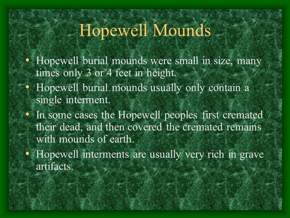 Hopewell Mounds Hopewell burial mounds were small in size, many times only 3 or 4 feet in height.