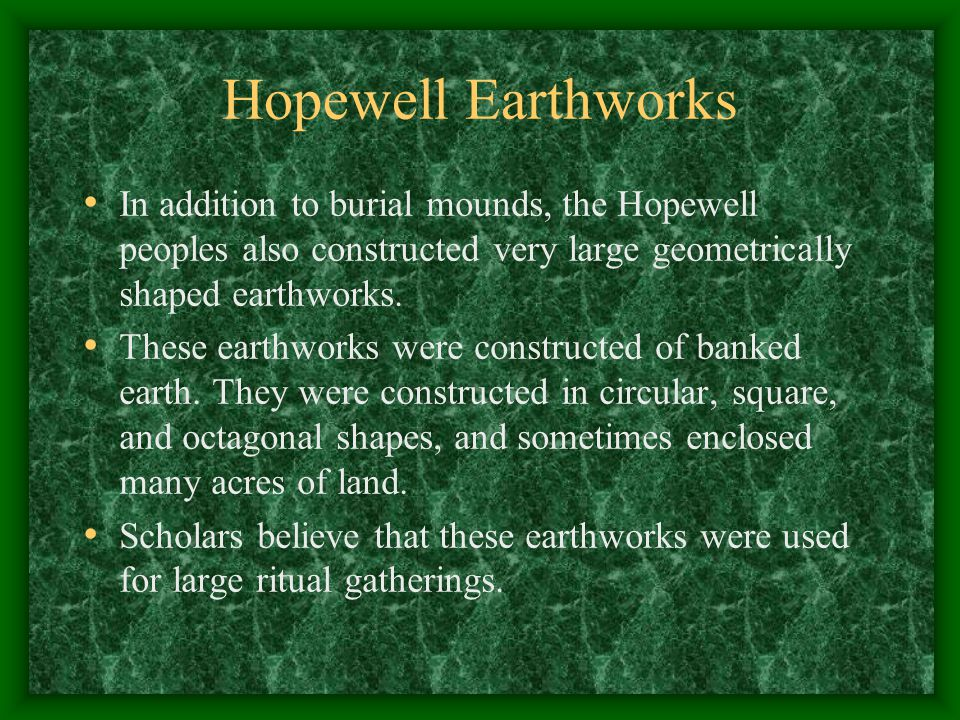 Hopewell Earthworks In addition to burial mounds, the Hopewell peoples also constructed very large geometrically shaped earthworks.