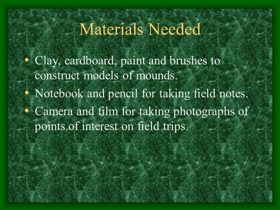 Materials Needed Clay, cardboard, paint and brushes to construct models of mounds. Notebook and pencil for taking field notes.