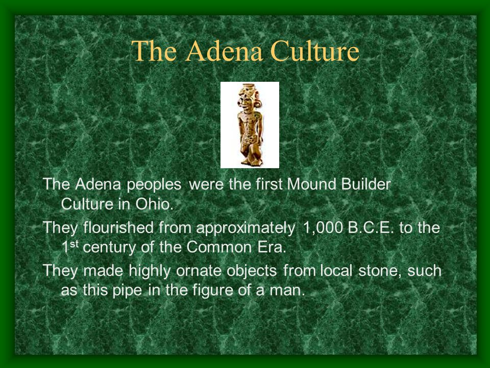 The Adena Culture The Adena peoples were the first Mound Builder Culture in Ohio.