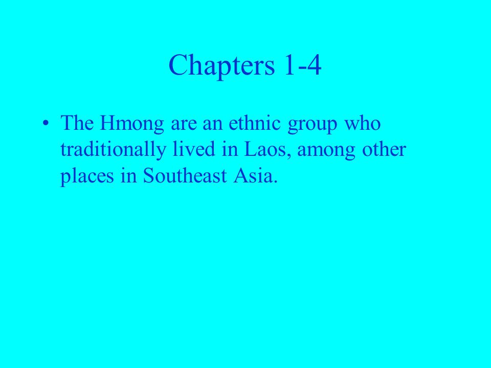 Chapters 1-4 The Hmong are an ethnic group who traditionally lived in Laos, among other places in Southeast Asia.