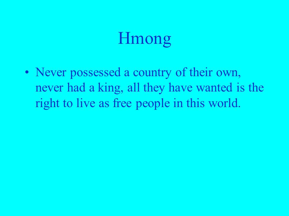 Hmong Never possessed a country of their own, never had a king, all they have wanted is the right to live as free people in this world.