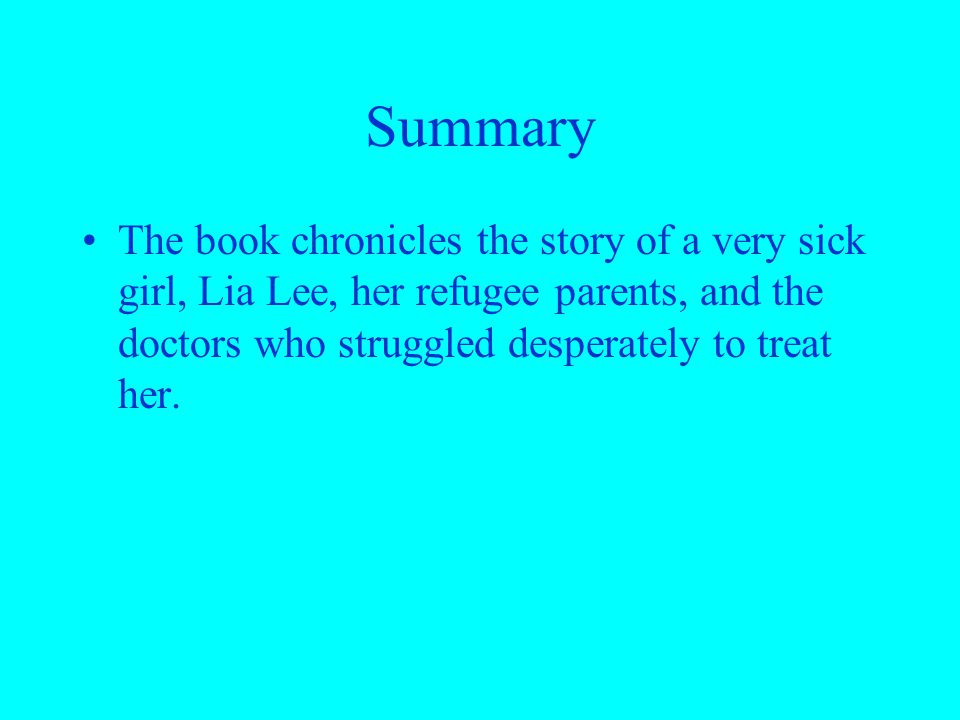 Summary The book chronicles the story of a very sick girl, Lia Lee, her refugee parents, and the doctors who struggled desperately to treat her.