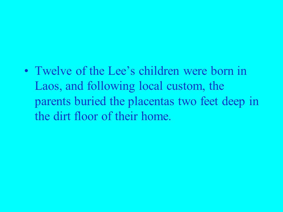 Twelve of the Lee's children were born in Laos, and following local custom, the parents buried the placentas two feet deep in the dirt floor of their home.