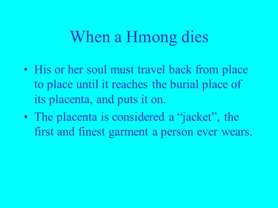 When a Hmong dies His or her soul must travel back from place to place until it reaches the burial place of its placenta, and puts it on.